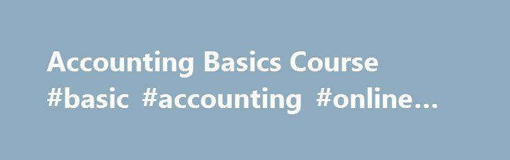Accounting Basics Course #basic #accounting #online #course http://puerto-rico.nef2.com/accounting-basics-course-basic-accounting-online-course/  # Accounting Basics Course The Accounting Basics course provides a complete foundation in basic accounting procedures for students who have minimal or no college accounting or business background, need a refresher course on accounting fundamentals, or need to prepare for further accounting study (see complete description below). Click Here for…