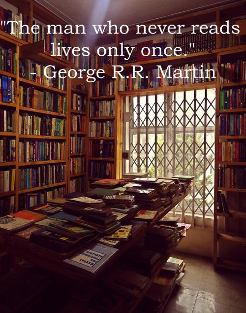 """The man who never reads lives only once."" - George R. R. Martin"