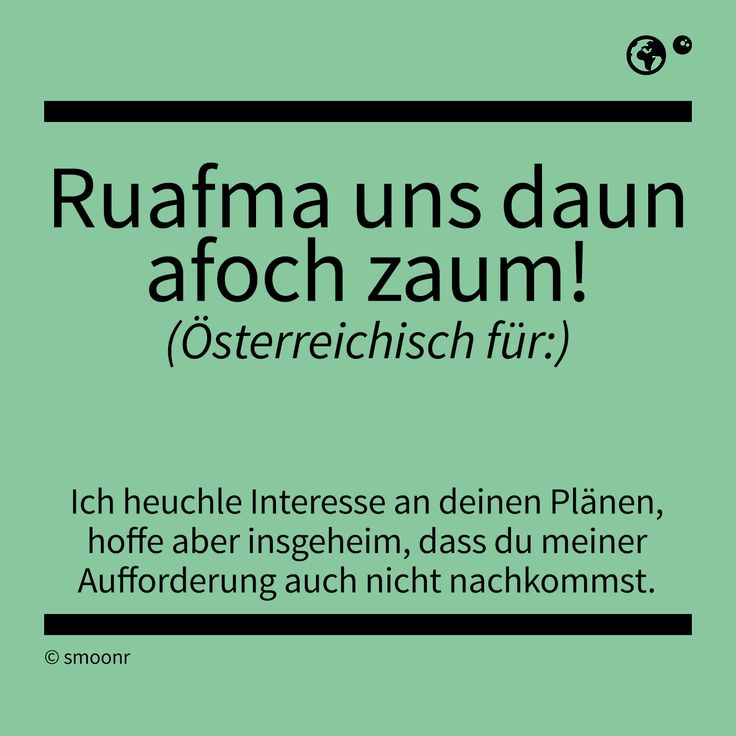 """""""Raufma uns daun afoch zaum!"""" - Österreichisch für: Ich heuchle Interesse an deinen Plänen, hoffe aber insgeheim, dass du meiner Aufforderung auch nicht nachkommst."""