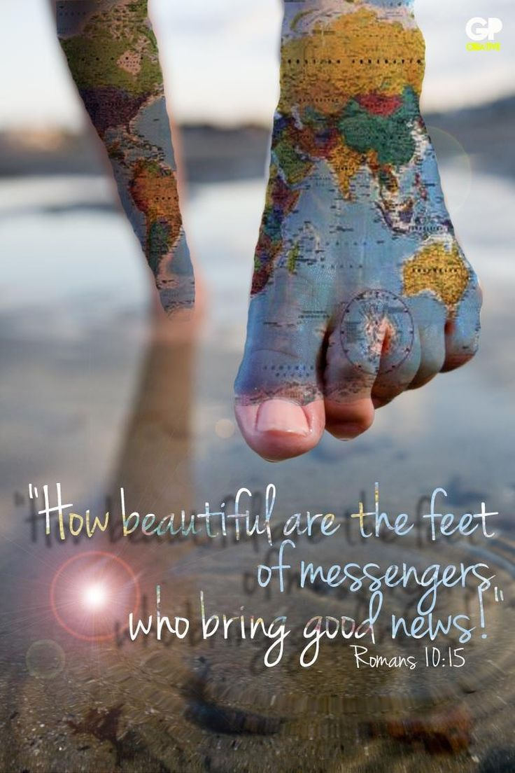 "Romans 10:15 And how shall they preach unless they are sent? As it is written: ""How beautiful are the feet of those who preach the gospel of peace, Who bring glad tidings of good things!"""