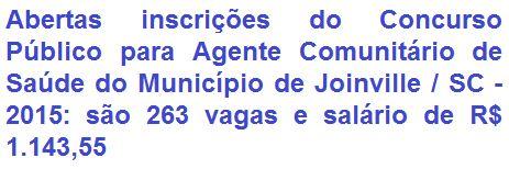 """O Município de Joinville, no Estado de Santa Catarina, através da Secretaria Municipal de Gestão de Pessoas e Secretaria Municipal de Saúde, comunica da abertura de Processo Seletivo Simplificado para o provimento de 263 (duzentas e sessenta e três) vagas no emprego temporário de Agente Comunitário de Saúde deste município. A escolaridade exigida ao cargo é em Nível Fundamental Completo, e ainda possuir CNH - tipo """"A"""". O salário oferecido é de R$ 1.143,55."""