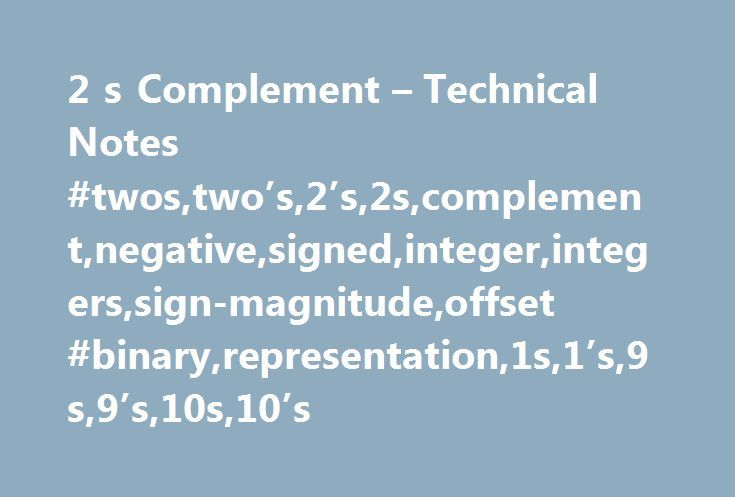 2 s Complement – Technical Notes #twos,two's,2's,2s,complement,negative,signed,integer,integers,sign-magnitude,offset #binary,representation,1s,1's,9s,9's,10s,10's http://kansas.remmont.com/2-s-complement-technical-notes-twostwos2s2scomplementnegativesignedintegerintegerssign-magnitudeoffset-binaryrepresentation1s1s9s9s10s10s/  # Note: The most significant (leftmost) bit indicates the sign of the integer; therefore it is sometimes called the sign bit. If the sign bit is zero, then the number…