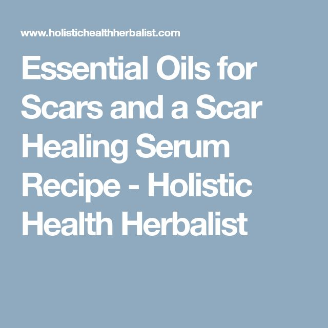 Essential Oils for Scars and a Scar Healing Serum Recipe - Holistic Health Herbalist