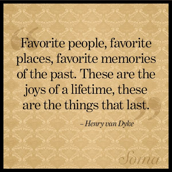 """""""Favorite people, favorite places, favorite memories of the past. These are the joys of a lifetime, these are the things that last."""" - Henry van Dyke #quote"""