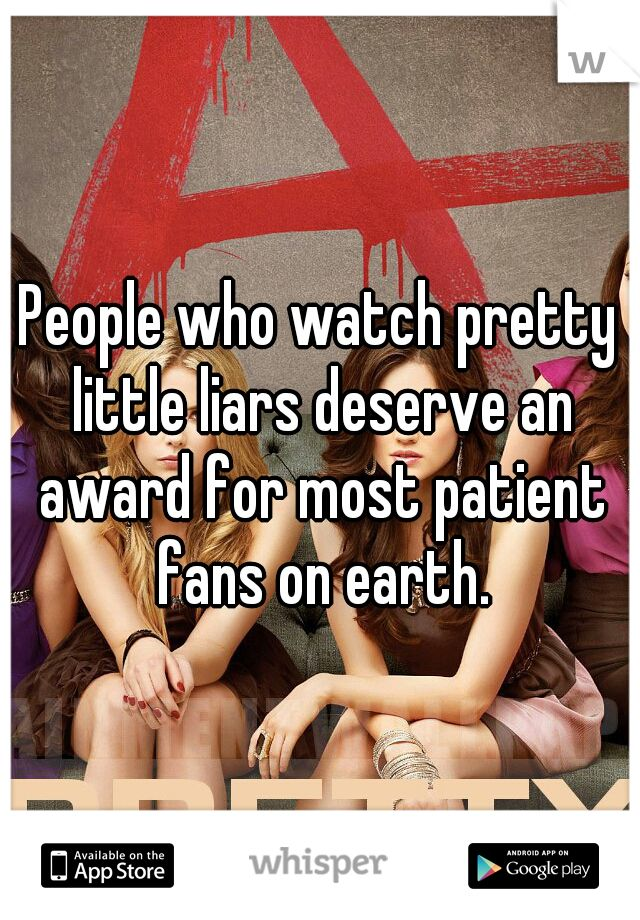 People who watch pretty little liars deserve an award for most patient fans on earth.
