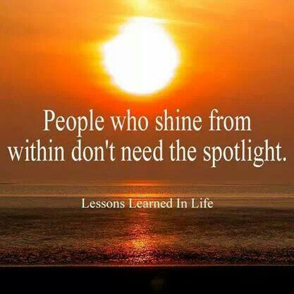 People who shine from within don't need the spotlight. So true! Insecure attention seekers do need it, however!