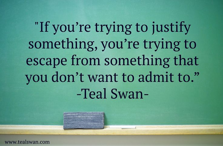 If you're trying to justify something, you're trying to escape from something that you don't want to admit  or want to be :-))