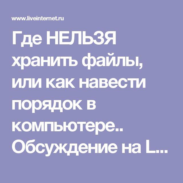 Где НЕЛЬЗЯ хранить файлы, или как навести порядок в компьютере.. Обсуждение на LiveInternet - Российский Сервис Онлайн-Дневников