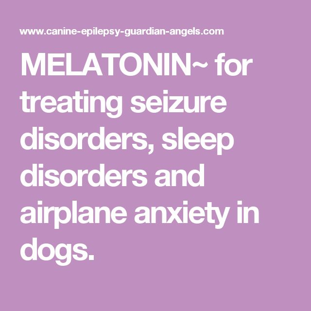 MELATONIN~ for treating seizure disorders, sleep disorders and airplane anxiety in dogs.