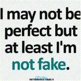 One thing I can't stand is being fake. Life is too short