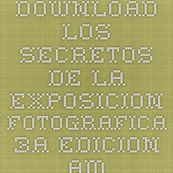 Download los secretos de la exposicion fotografica 3a edicion ampliada y actualizada ebook pdf pdf