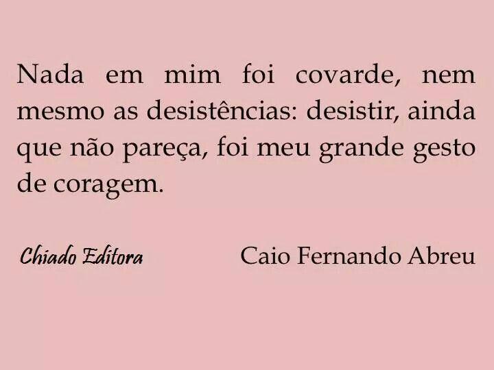 """""""Nada em mim foi covarde, nem mesmo as desistências: desistir, ainda que não pareça, foi meu grande gesto de coragem."""" (Caio Fernando Abreu)"""