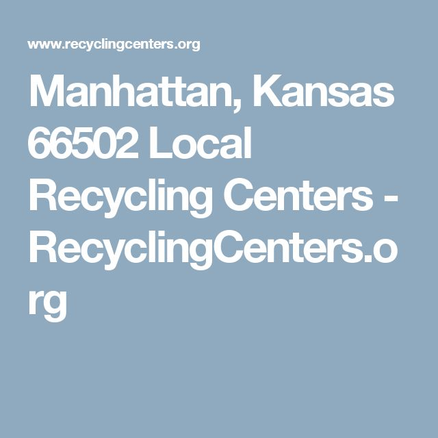 Manhattan, Kansas 66502 Local Recycling Centers - RecyclingCenters.org