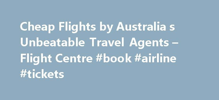 Cheap Flights by Australia s Unbeatable Travel Agents – Flight Centre #book #airline #tickets http://remmont.com/cheap-flights-by-australia-s-unbeatable-travel-agents-flight-centre-book-airline-tickets/  #travel.com flights # Cheap Flights, Holidays and Travel Deals About Flight Centre Lowest Airfare Guarantee The Lowest Airfare Guarantee applies to genuine quotes from airlines and Australian registered businesses and websites for travel that originates/departs from Australia. Quote must be…