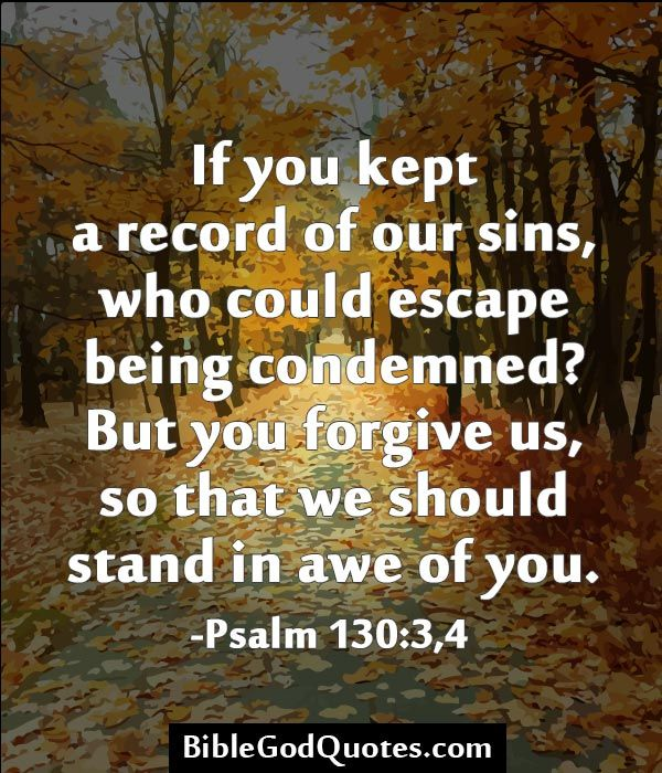 If you kept a record of our sins, who could escape being condemned? But you forgive us, so that we should stand in awe of you. -Psalm 130:3,4   BibleGodQuotes.com