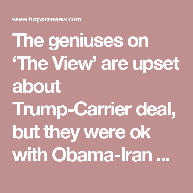 The geniuses on 'The View' are upset about Trump-Carrier deal, but they were ok with Obama-Iran deal? | BizPac Review