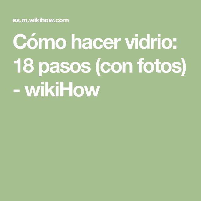 Cómo hacer vidrio: 18 pasos (con fotos) - wikiHow