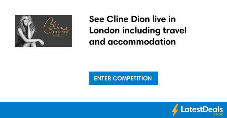 See Cline Dion live in London including travel and accommodation