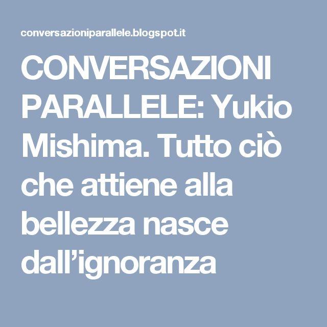 CONVERSAZIONI PARALLELE: Yukio Mishima. Tutto ciò che attiene alla bellezza nasce dall'ignoranza