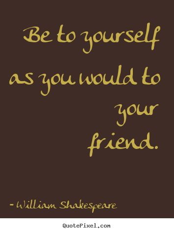 Elegant William Shakespeare Quotes   Be To Yourself As You Would To Your Friend.