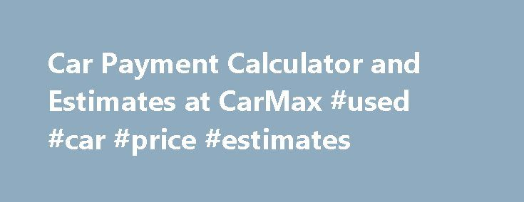 Car Payment Calculator and Estimates at CarMax #used #car #price #estimates http://tennessee.nef2.com/car-payment-calculator-and-estimates-at-carmax-used-car-price-estimates/  # Enter your search phone map-pin mapdirectionIcon interest-bullets search Your Store Change Your Store Find Your Store Find a Store Near You /stores Get Directions Call Store Showroom hours Service center hours Enter ZIP or State /stores See all stores…