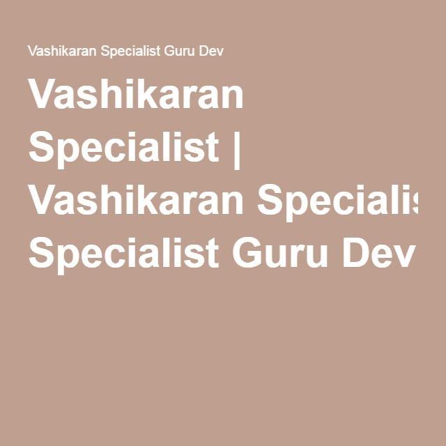 Vashikaran Specialist | Vashikaran Specialist Guru Dev