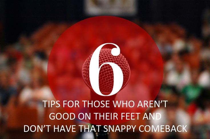 6 Tips for Those Who Aren't Good on Their Feet & Don't Have that Snappy Comeback