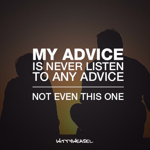 My advice is - never listen to any advice. Not even this one!