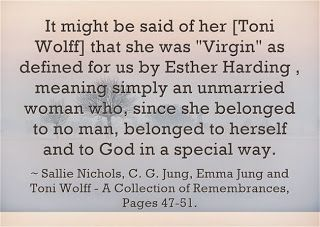 "It might be said of her [Toni Wolff] that she was ""Virgin"" as defined for us by Esther Harding , meaning simply an unmarried woman who, since she belonged to no man, belonged to herself and co God in a special way.~ Sallie Nichols, ~C. G. Jung, Emma Jung and Toni Wolff - A Collection of Remembrances, Pages 47-51."