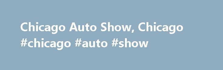 Chicago Auto Show, Chicago #chicago #auto #show http://auto.remmont.com/chicago-auto-show-chicago-chicago-auto-show/  #chicago auto show # Sounds Cool What/Why: Background – First staged in 1901, the Chicago Auto Show is the largest auto show in North America and has been held more times than any other auto exposition on the continent. This year marks the 105th edition of the Chicago Auto Show. Producer – The Chicago Automobile [...]Read More...The post Chicago Auto Show, Chicago #chicago…