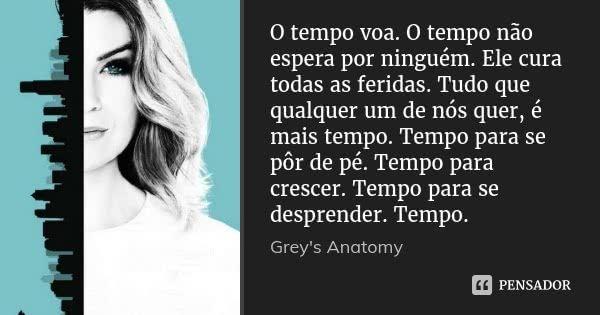 O tempo voa. O tempo não espera por ninguém. Ele cura todas as feridas. Tudo que qualquer um de nós quer, é mais tempo. Tempo para se pôr de pé. Tempo para crescer. Tempo para se desprender.... — Greys Anatomy