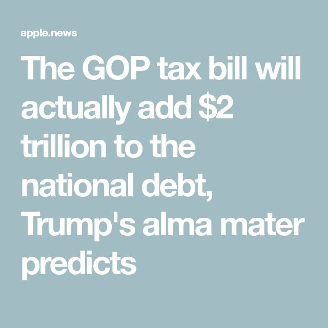 The GOP tax bill will actually add $2 trillion to the national debt, Trump's alma mater predicts