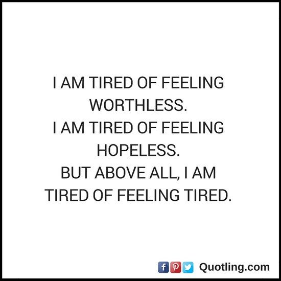 I am tired of feeling worthless I am tired of feeling hopeles | Feelings Quote