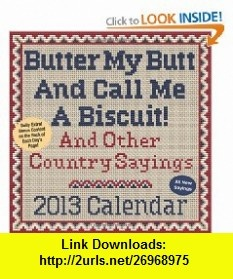 Butter My Butt And Call Me A Biscuit! 2013 Day-to-Day Calendar And Other Country Sayings (9781449415808) Allan Zullo, Gene Cheek , ISBN-10: 1449415806  , ISBN-13: 978-1449415808 ,  , tutorials , pdf , ebook , torrent , downloads , rapidshare , filesonic , hotfile , megaupload , fileserve