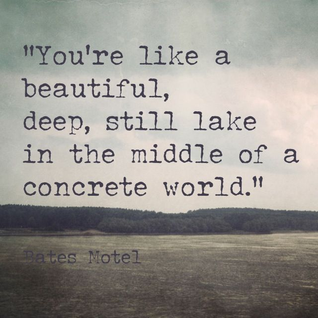 """""""You're like a beautiful, deep, still lake in the middle of a concrete world."""" - Bates Motel"""