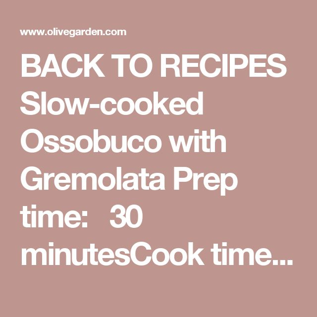 BACK TORECIPES Slow-cooked Ossobuco with Gremolata Prep time:  30 minutesCook time:  4 hours Serving size: INGREDIENTS 4 lbs veal shanks Sea salt, ground 2 tsp fresh parsley, chopped Fresh thyme 2 sprigs fresh rosemary 2 Tbsp extra virgin olive oil 1 cup celery, diced 1 cup onion, diced 1 cup carrots, diced 2 plum tomatoes, quartered 3 cloves fresh garlic, chopped ½ oz porcini mushrooms, dried 1 cup red wine 6 cups beef broth 1 bay leaf 1 lemon rind PROCEDURES Pre-heat oven to ...
