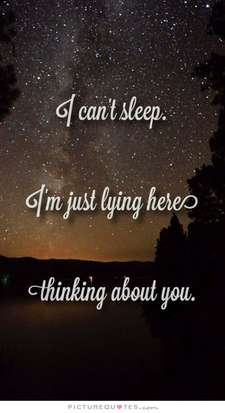 I can't sleep. I'm just lying here, thinking about you. Picture Quotes.