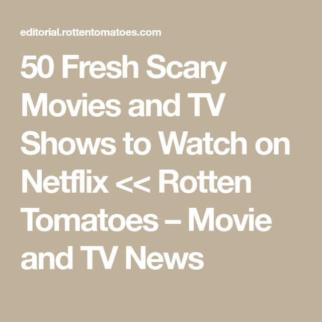 50 Fresh Scary Movies and TV Shows to Watch on Netflix << Rotten Tomatoes – Movie and TV News