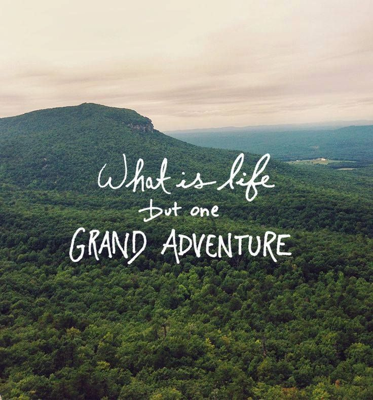 What is life but one GRAND ADVENTURE!