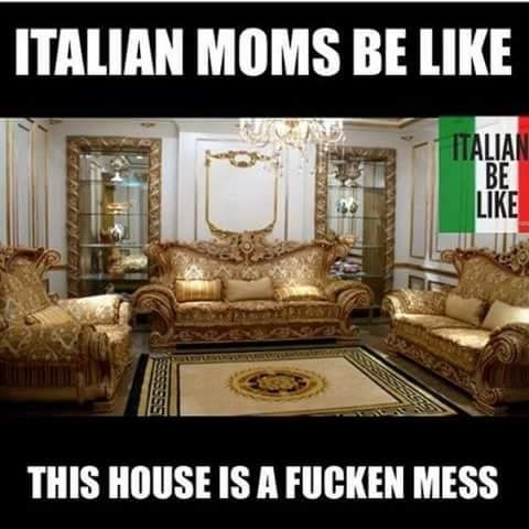 Italian moms be like this house is a fucken mess