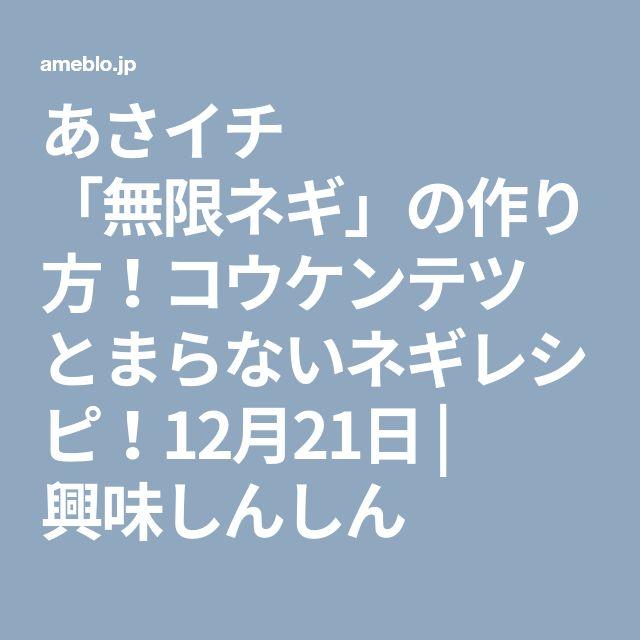 あさイチ 「無限ネギ」の作り方!コウケンテツ とまらないネギレシピ!12月21日 | 興味しんしん