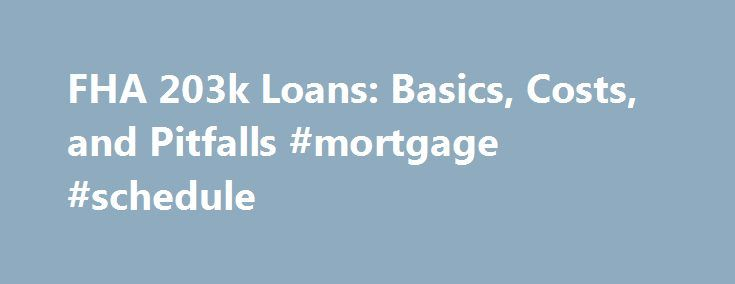 FHA 203k Loans: Basics, Costs, and Pitfalls #mortgage #schedule http://money.remmont.com/fha-203k-loans-basics-costs-and-pitfalls-mortgage-schedule/  #203k mortgage # FHA 203k Improvement Loans Updated August 05, 2016 An FHA 203k loan allows you to borrow money, using only one loan, for both home improvement and a home purchase. These loans can also be used just for home improvements, but there might be better options available. 203k loans are guaranteed by the FHA , which means lenders take…