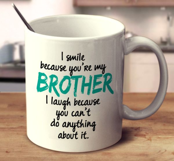 I Smile Because You're My Brother I Laugh Because You Can't Do Anything About It