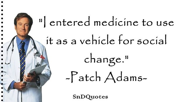 PATCH ADAMS QUOTES : I entered medicine to use it as a vehicle for social change. Patch Adams
