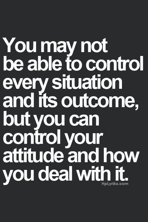 """""""you may not be able to control every situation and its outcome, but you can control your attitude and how you deal with it."""""""