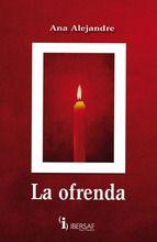 La ofrenda Ana Alejandre Ibersaf Editores Madrid, 2010, 226 pp. ISBN 978-84-95803-78-8