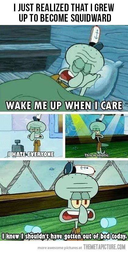Squidward...he knows what's up.
