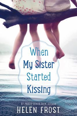 <2017 pin> When My Sister Started Kissing by Helen Frost. SUMMARY: Claire and Abi have always loved summers at the lake house, but a pregnant stepmother and Abi's intense new interest in boys have changed everything.