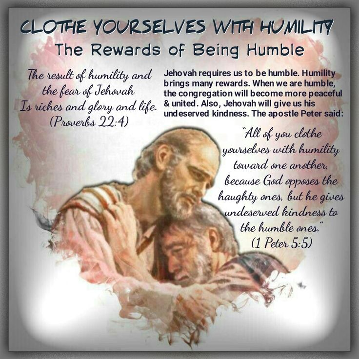 """The result of humility and the fear of Jehovah Is riches and glory and life. (Proverbs 22:4)""""All of you clothe yourselves with humility toward one another, because God opposes the haughty ones, but he gives undeserved kindness to the humble ones."""" (1Peter 5:5)"""