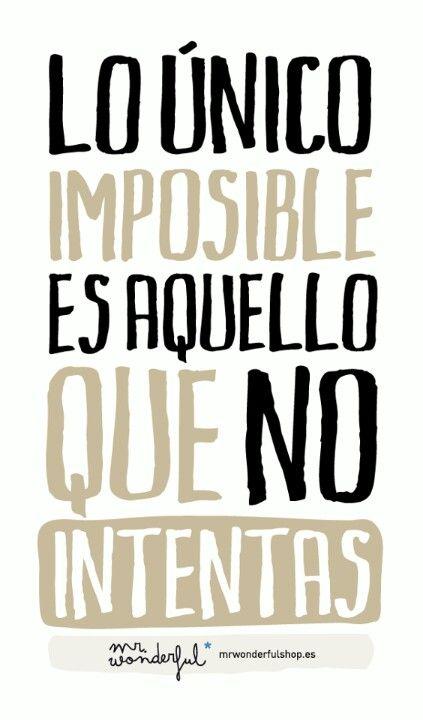 Lo único realmente imposible es aquello que no intentas....